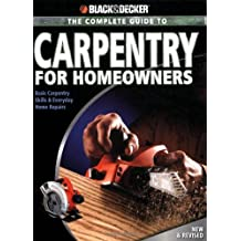 Black & Decker The Complete Guide to Carpentry for Homeowners: Basic Carpentry Skills and Everyday Home Repairs (Black & Decker Complete Guide)