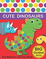 Dot Markers Activity Book : Cute Dinosaurs: BIG DOTS | Do A Dot Page a day | Dot Coloring Books For Toddlers | Paint Daubers Marker Art Creative Kids Activity Book