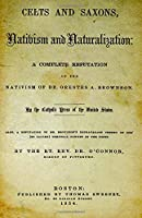 Celts and Saxons, Nativism and Naturalization: A Complete Refutation of the Nativism of Dr. Orestes A. Brownson.