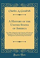 A History of the United States of America: On a Plan Adapted to the Capacity of Youth and Designed to Aid the Memory by Systematick Arrangement and Interesting Associations (Classic Reprint)