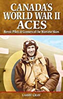 Canada's World War II Aces: Heroic Pilots & Gunners of the Wartime Skies (Great Canadian Stories)