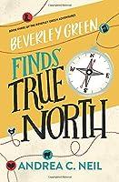 Beverley Green Finds True North: Book Three of the Beverley Green Adventures