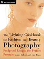 The Lighting Cookbook for Fashion and Beauty Photography: Foolproof Recipes for Taking Perfect Portraits
