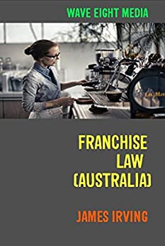Franchise Law (Australia): Advice For New Owners by [Irving, James]