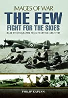 The Few: Fight for the Skies: Rare Photographs from Wartime Archives (Images of War)