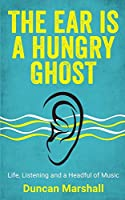 The Ear Is A Hungry Ghost: Life, Listening and a Headful of music