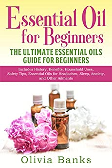 Essential Oil for Beginners: The Ultimate Essential Oils Guide for Beginners: Includes History, Benefits, Household Uses, Safety Tips, Essential Oils for Headaches, Sleep, Anxiety, and Other Ailments by [Banks, Olivia]