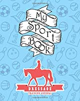 My Sport Book - Dressage Training Journal: Note all training and workout logs into one sport notebook and reach your goals with this motivation book (Training Journal notebooks)