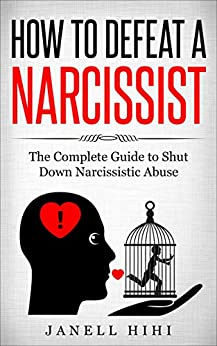 How to Defeat a Narcissist: The Complete Guide to Shut Down Narcissistic Abuse by [Hihi, Janell]