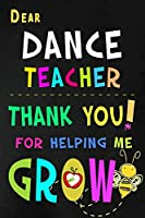 Dear Dance Teacher Thank You For Helping Me Grow: Teacher Appreciation Gift: Blank Lined Notebook, Journal, diary to write in. Perfect Graduation Year End Inspirational Gift for ballet, tap hip hop, etc. dancer teachers ( Alternative to Thank You Card )