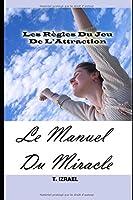 Le Manuel Du Miracle: Les Règles Du Jeu De L'Attraction