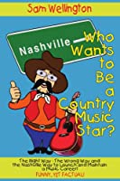 Who Wants to Be a Country Music Star?: The Right Way-the Wrong Way And the Nashville Way to Launch And Maintain a Music Career!