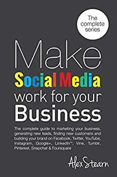 Make Social Media Work For Your Business: The 8 Book Series on one Book!  The Complete Guide to Social Media Marketing on Facebook, Twitter, LinkedIn, Instagram, Pinterest, Tumblr, YouTube, Periscope by [Stearn, Alex]