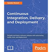 Continuous Integration, Delivery, and Deployment: Reliable and faster software releases with automating builds, tests, and deployment