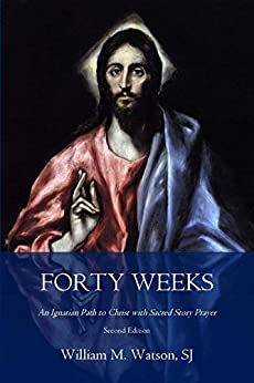 Forty Weeks: An Ignatian Path to Christ with Sacred Story Prayer (Classical Art Second Edition) by [Watson S.J., Rev. William M.]