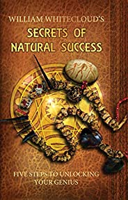 WILLIAM WHITECLOUD'S SECRETS OF NATURAL SUCCESS: Five Steps to Unlocking Your Inner Ge