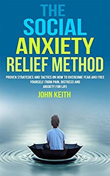 The Social Anxiety Relief Method: Proven Strategies And Tactics On How To Overcome Fear And Free Yourself From Pain, Distress And Anxiety For Life by [Keith, John]