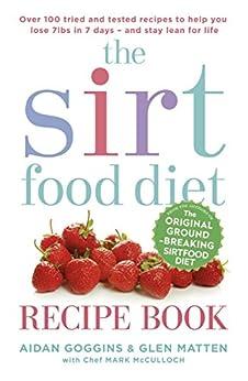 The Sirtfood Diet Recipe Book: THE ORIGINAL OFFICIAL SIRTFOOD DIET RECIPE BOOK TO HELP YOU LOSE 7LBS IN 7 DAYS by [Goggins, Aidan, Matten, Glen]
