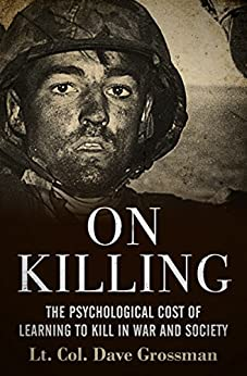 On Killing: The Psychological Cost of Learning to Kill in War and Society by [Grossman, Dave]
