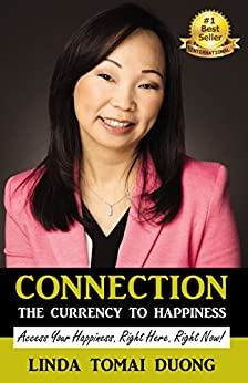 Connection - The Currency to Happiness: Access Your Happiness. Right Here. Right Now! by [Duong, Linda Tomai]