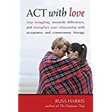 ACT With Love: Stop Struggling, Reconcile Differences, and Strengthen Your Relationship With Acceptance and Commitment Therap