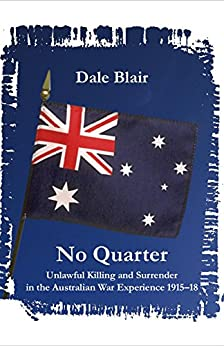 No Quarter: Unlawful Killing and Surrender in the Australian War Experience 1915-1918 by [Blair, Dale]