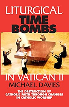 Liturgical Time Bombs In Vatican II: Destruction of the Faith through Changes in Catholic Worship by [Davies, Michael]