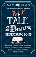 The Tale of the Duelling Neurosurgeons: The History of the Human Brain as Revealed by True Stories of Trauma, Madness, and Recovery by Sam Kean(1905-07-04)