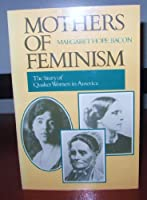 Mothers of Feminism: The Story of Quaker Women in America