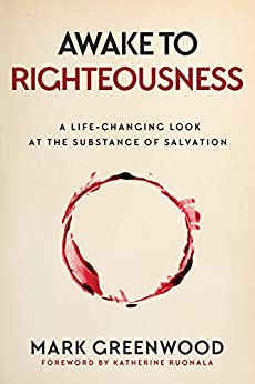 Awake to Righteousness: A Life-Changing Look at the Substance of Salvation by [Greenwood, Mark]
