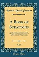 A Book of Strattons, Vol. 1: Being a Collection of Stratton Records from England and Scotland, and a Genealogical History of the Early Colonial Strattons in America, with Five Generations of Their Descendants (Classic Reprint)