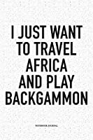 I Just Want To Travel Africa And Play Backgammon: A 6x9 Inch Matte Softcover Notebook Diary With 120 Blank Lined Pages And A Funny Gaming Cover Slogan