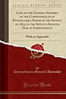 Laws of the General Assembly of the Commonwealth of Pennsylvania, Passed at the Session of 1853, in the Seventy-Seventh Year of Independence: With an Appendix (Classic Reprint)