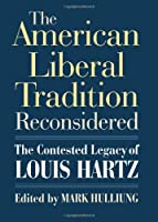 The American Liberal Tradition Reconsidered: The Contested Legacy of Louis Hartz (American Political Thought)