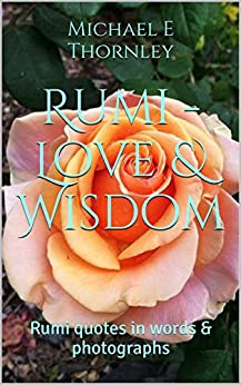 Rumi - Love & Wisdom: Rumi quotes in words & photographs by [Thornley, Michael E]