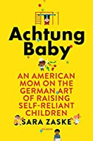 Achtung Baby: An American Mom on the German Art of Raising Self-Reliant Children (International Edition)