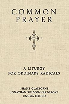 Common Prayer: A Liturgy for Ordinary Radicals by [Claiborne, Shane, Wilson-Hartgrove, Jonathan, Okoro, Enuma]