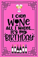 I can wine all I want. It's my birthday.: Excellent birthday gifts for women. An excellent fun notebook journal diary for the special woman in your life. A great birthday gift for your wife, friend, mom, sister, coworker, girlfriend or lover.