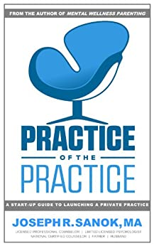 Practice of the Practice   A Start-up Guide to Launching a Counseling Private Practice by [Sanok, Joseph R.]