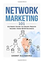 Network Marketing 101: Ultimate Guide to Create Passive Income from Mlm Business