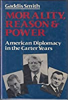 Morality, Reason, and Power: American Diplomacy in the Carter Years