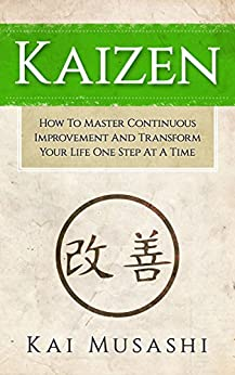 Kaizen: How To Master Continuous Improvement And Transform Your Life One Step At A Time (Mindset, Kaizen, Continuous Improvement, Self Discipline) by [Musashi, Kai]