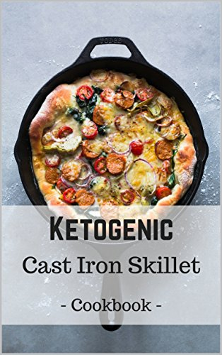 Ketogenic Cast Iron Skillet Cookbook: Delicious, Healthy, and Easy Keto Skillet Meals (English Edition)