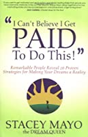 I Can't Believe I Get Paid to Do This!: Remarkable People Reveal 26 Proven Strategies for Making Your Dreams a Reality