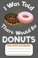 I Was Told There Would Be Donuts - Dot Grid Notebook: Blank Journal With Dotted Grid Paper - Confectionery Notebook