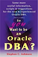 So You Want to Be an Oracle Dba: Some More Useful Information, Scripts and Suggestions for the New and Experienced Oracle Dba