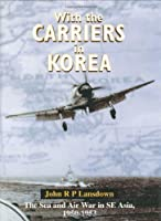 With the Carriers in Korea: The Sea And Air War in Se Asia 1950-1953.