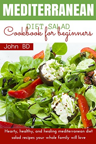 Mediterranean Diet Salad Cookbook for Beginners: Hearty, healthy, and healing mediterranean diet salad recipes your whole family will love (English Edition)