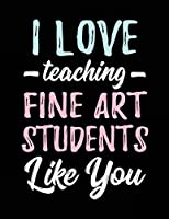 I Love Teaching Fine Art Students Like You: Teacher Appreciation Doodle Draw Sketch Book V2