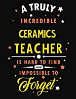 A Truly Incredible Ceramics Teacher Is Hard To Find and Impossible To Forget: Blank Line Teacher Appreciation Notebook (8.5 x 11 - 110 pages)